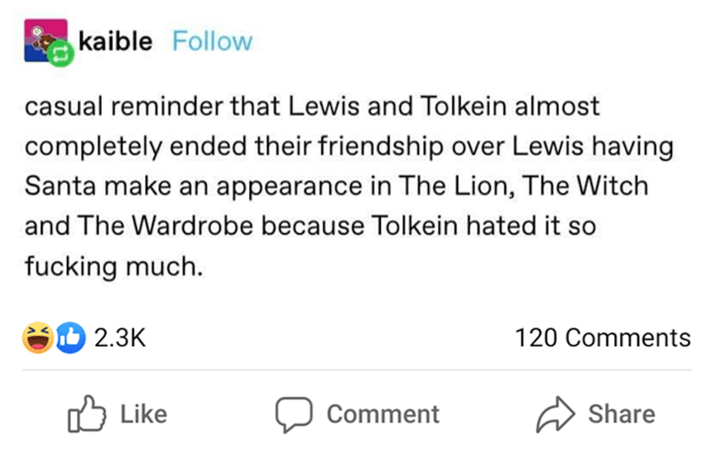 Text - kaible Follow casual reminder that Lewis and Tolkein almost completely ended their friendship over Lewis having Santa make an appearance in The Lion, The Witch and The Wardrobe because Tolkein hated it so fucking much. O 2.3K 120 Comments Like לן Comment Share