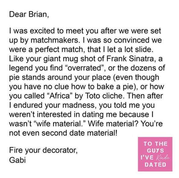 """Text - Dear Brian, I was excited to meet you after we were set up by matchmakers. I was so convinced we were a perfect match, that I let a lot slide. Like your giant mug shot of Frank Sinatra, a legend you find """"overrated"""", or the dozens of pie stands around your place (even though you have no clue how to bake a pie), or how you called """"Africa"""" by Toto cliche. Then after I endured your madness, you told me you weren't interested in dating me because I wasn't """"wife material."""" Wife material? You'r"""