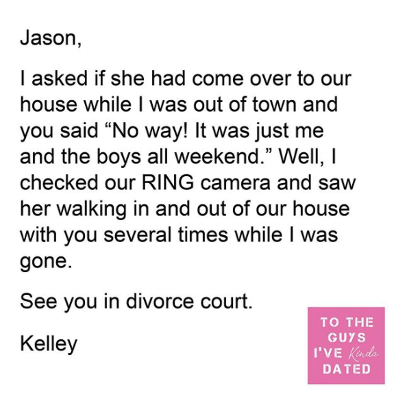 """Text - Jason, I asked if she had come over to our house while I was out of town and you said """"No way! It was just me and the boys all weekend."""" Well, I checked our RING camera and saw her walking in and out of our house with you several times while I was gone. See you in divorce court. TO THE GUYS Kelley I'VE Kinda DATED"""