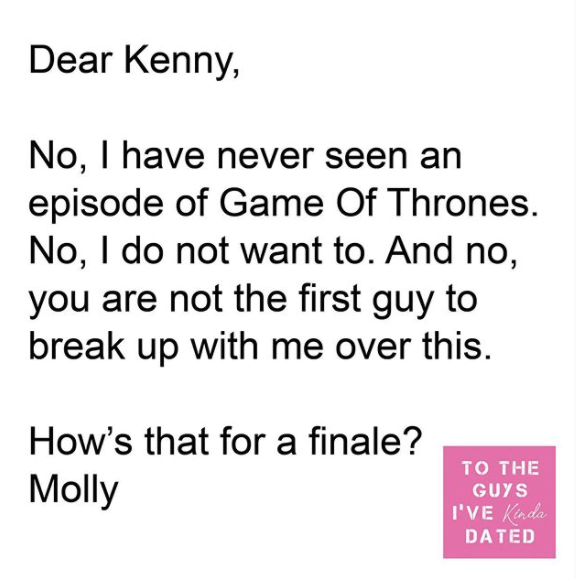 Text - Dear Kenny, No, I have never seen an episode of Game Of Thrones. No, I do not want to. And no, you are not the first guy to break up with me over this. How's that for a finale? то THE Molly GUYS I'VE Kinda DATED