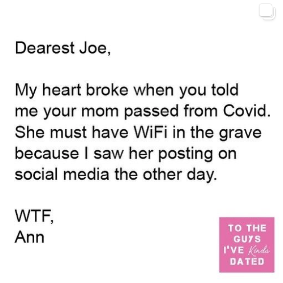 Text - Dearest Joe, My heart broke when you told me your mom passed from Covid. She must have WiFi in the grave because I saw her posting on social media the other day. WTF, то THE Ann GUYS I'VE Kada DATED