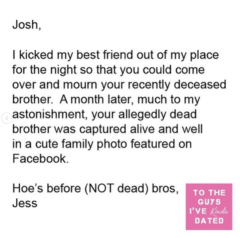 Text - Josh, I kicked my best friend out of my place for the night so that you could come over and mourn your recently deceased brother. A month later, much to my astonishment, your allegedly dead brother was captured alive and well in a cute family photo featured on Facebook. Hoe's before (NOT dead) bros, TO THE Jess GUYS I'VE Kada DATED