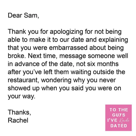 Text - Dear Sam, Thank you for apologizing for not being able to make it to our date and explaining that you were embarrassed about being broke. Next time, message someone well in advance of the date, not six months after you've left them waiting outside the restaurant, wondering why you never showed up when you said you were on your way. то THE Thanks, Rachel GUYS I'VE Kinda DATED