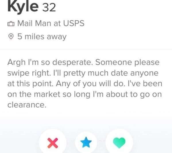 Text - Kyle 32 O Mail Man at USPS O 5 miles away Argh I'm so desperate. Someone please swipe right. I'll pretty much date anyone at this point. Any of you will do. I've been on the market so long l'm about to go on clearance.