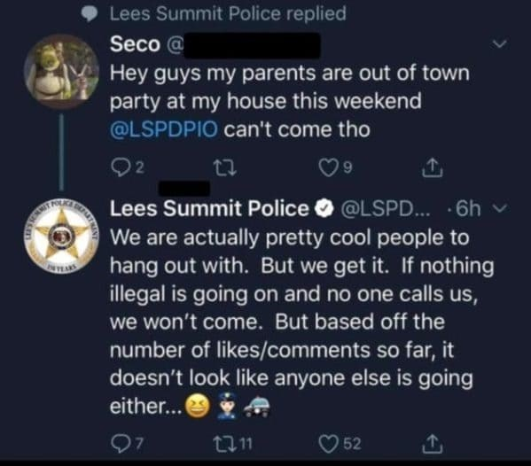 Text - Lees Summit Police replied Seco @ Hey guys my parents are out of town party at my house this weekend @LSPDPIO can't come tho Q2 Lees Summit Police O @LSPD.. ·6h v We are actually pretty cool people to hang out with. But we get it. If nothing illegal is going on and no one calls us, we won't come. But based off the number of likes/comments so far, it doesn't look like anyone else is going either... 7. 52