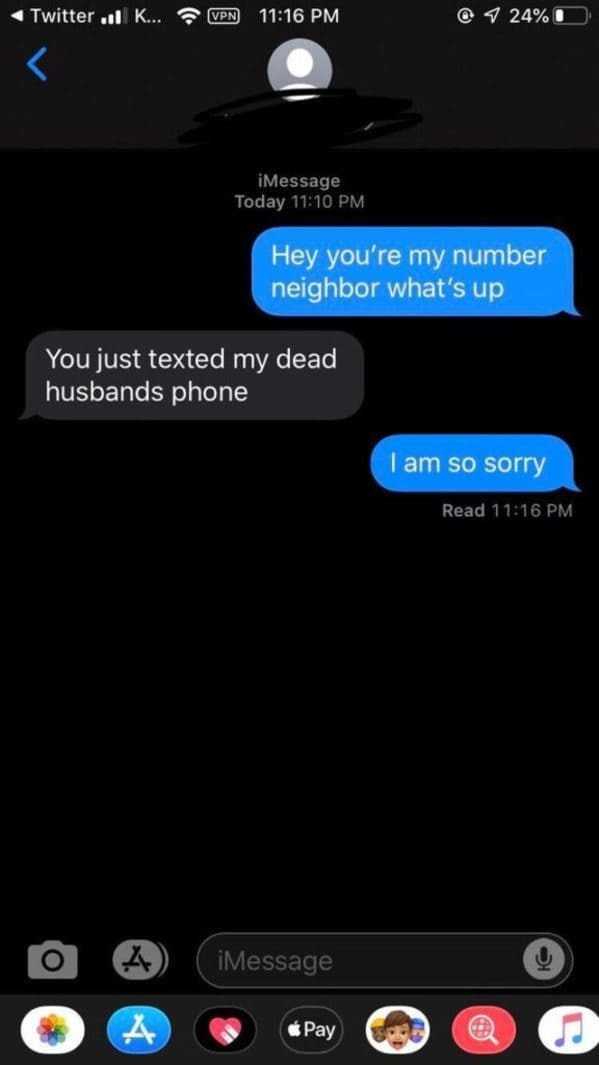 Text - Twitter l K... VPN 11:16 PM @ 1 24% I iMessage Today 11:10 PM Hey you're my number neighbor what's up You just texted my dead husbands phone I am so sorry Read 11:16 PM iMessage Pay