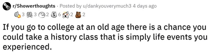 Text - r/Showerthoughts · Posted by u/dankyouverymuch3 4 days ago E3 2 3 e2 3 6 2 2 If you go to college at an old age there is a chance you could take a history class that is simply life events you experienced.