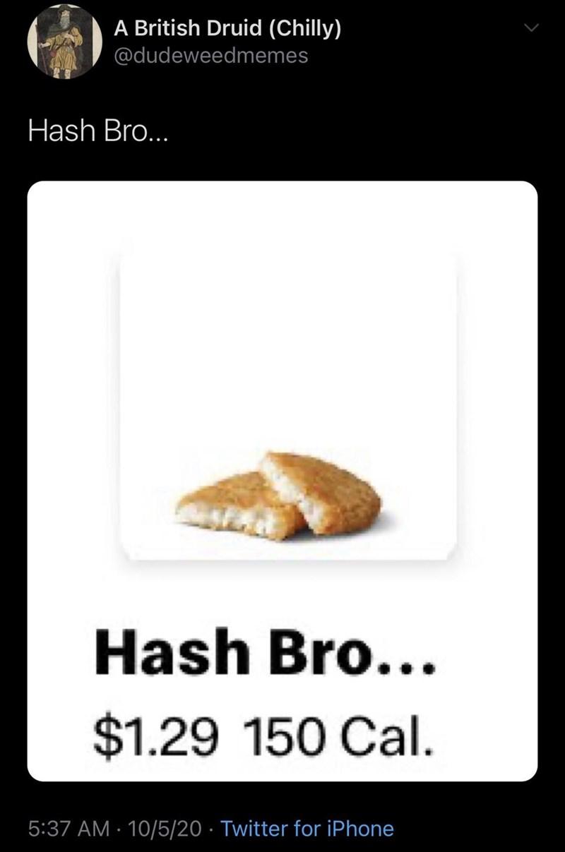 Empanada - A British Druid (Chilly) @dudeweedmemes Hash Bro... Hash Bro... $1.29 150 Cal. 5:37 AM · 10/5/20 · Twitter for iPhone