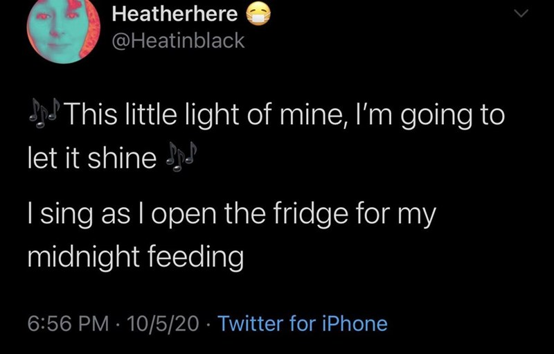Text - Heatherhere @Heatinblack JJThis little light of mine, I'm going to let it shine | sing as I open the fridge for my midnight feeding 6:56 PM · 10/5/20 · Twitter for iPhone