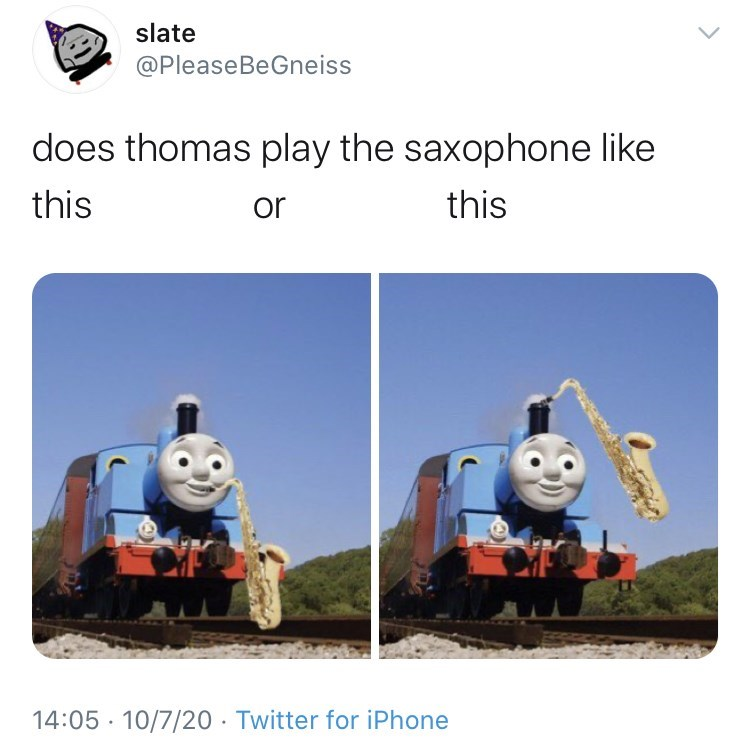Thomas the tank engine - slate @PleaseBeGneiss does thomas play the saxophone like this or this 14:05 · 10/7/20 · Twitter for iPhone