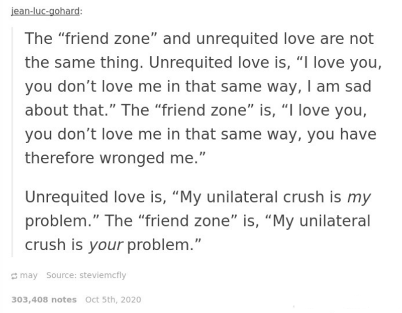 """Text - jean-luc-gohard: The """"friend zone"""" and unrequited love are not the same thing. Unrequited love is, """"I love you, you don't love me in that same way, I am sad about that."""" The """"friend zone"""" is, """"I love you, you don't love me in that same way, you have therefore wronged me."""" Unrequited love is, """"My unilateral crush is my problem."""" The """"friend zone"""" is, """"My unilateral crush is your problem."""" may Source: steviemcfly 303,408 notes Oct 5th, 2020"""
