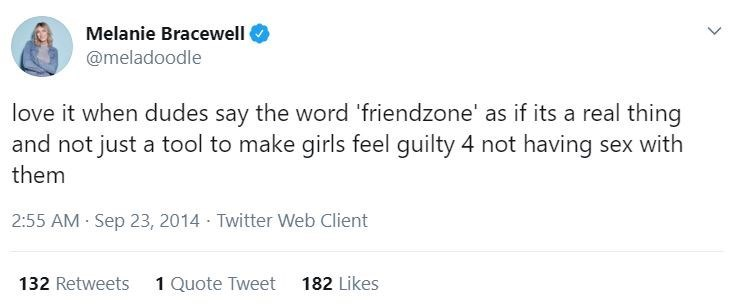 Text - Melanie Bracewell @meladoodle love it when dudes say the word 'friendzone' as if its a real thing and not just a tool to make girls feel guilty 4 not having sex with them 2:55 AM Sep 23, 2014 - Twitter Web Client 132 Retweets 1 Quote Tweet 182 Likes