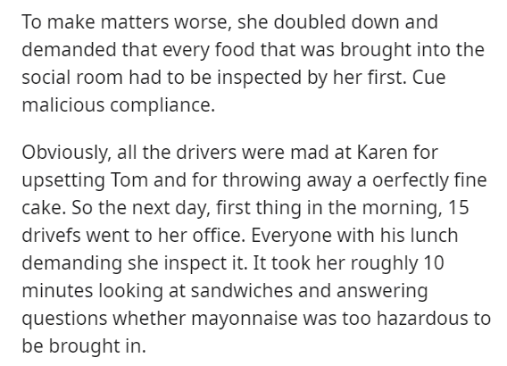 Text - To make matters worse, she doubled down and demanded that every food that was brought into the social room had to be inspected by her first. Cue malicious compliance. Obviously, all the drivers were mad at Karen for upsetting Tom and for throwing away a oerfectly fine cake. So the next day, first thing in the morning, 15 drivefs went to her office. Everyone with his lunch demanding she inspect it. It took her roughly 10 minutes looking at sandwiches and answering questions whether mayonna