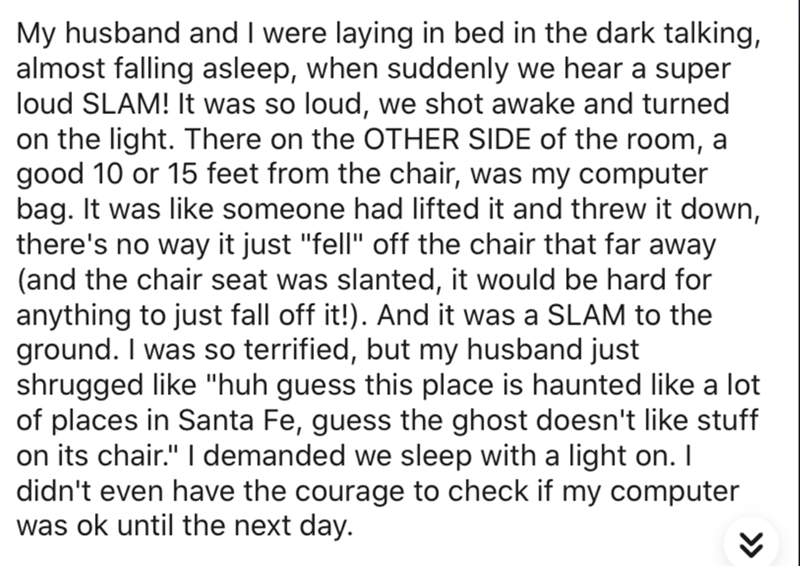 """Text - My husband and I were laying in bed in the dark talking, almost falling asleep, when suddenly we hear a super loud SLAM! It was so loud, we shot awake and turned on the light. There on the OTHER SIDE of the room, a good 10 or 15 feet from the chair, was my computer bag. It was like someone had lifted it and threw it down, there's no way it just """"fell"""" off the chair that far away (and the chair seat was slanted, it would be hard for anything to just fall off it!). And it was a SLAM to the"""