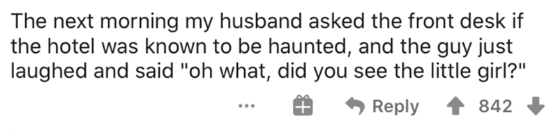 """Text - The next morning my husband asked the front desk if the hotel was known to be haunted, and the guy just laughed and said """"oh what, did you see the little girl?"""" Reply 842 ..."""