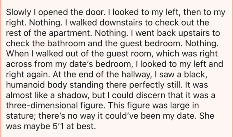 Text - Slowly I opened the door. I looked to my left, then to my right. Nothing. I walked downstairs to check out the rest of the apartment. Nothing. I went back upstairs to check the bathroom and the guest bedroom. Nothing. When I walked out of the guest room, which was right across from my date's bedroom, I looked to my left and right again. At the end of the hallway, I saw a black, humanoid body standing there perfectly still. It was almost like a shadow, but I could discern that it was a thr