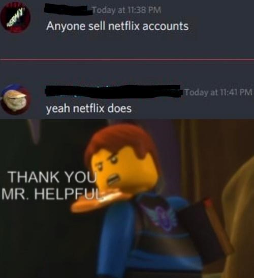 Funny Lego meme Today at 11:38 PM Anyone sell netflix accounts Today at PM yeah netflix does THANK YO MR. HELPFUL