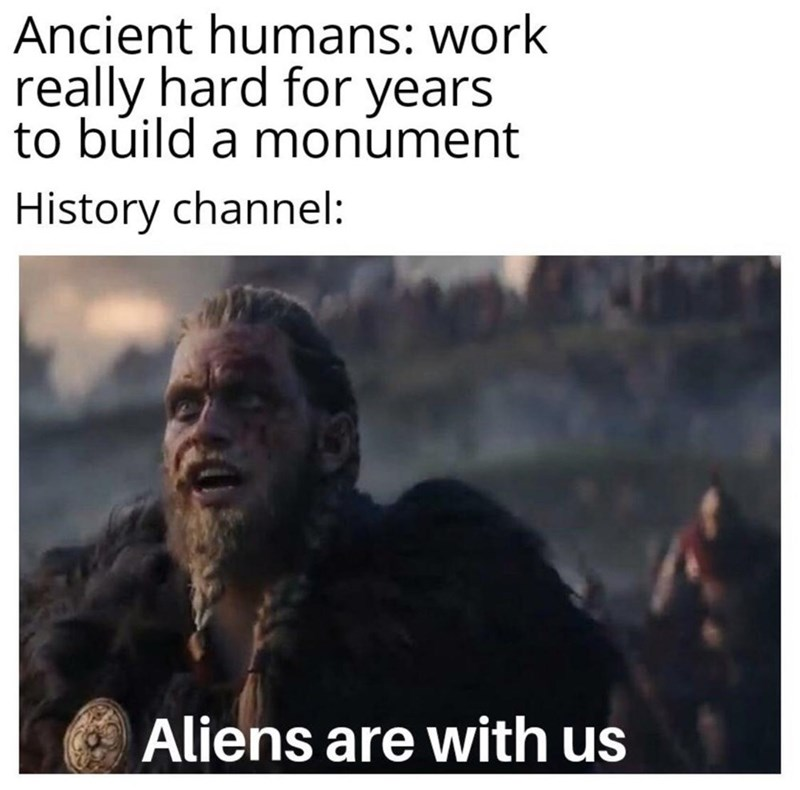 Text - Ancient humans: work really hard for years to build a monument History channel: Aliens are with us