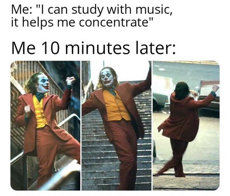 """People - Me: """"I can study with music, it helps me concentrate"""" Me 10 minutes later:"""
