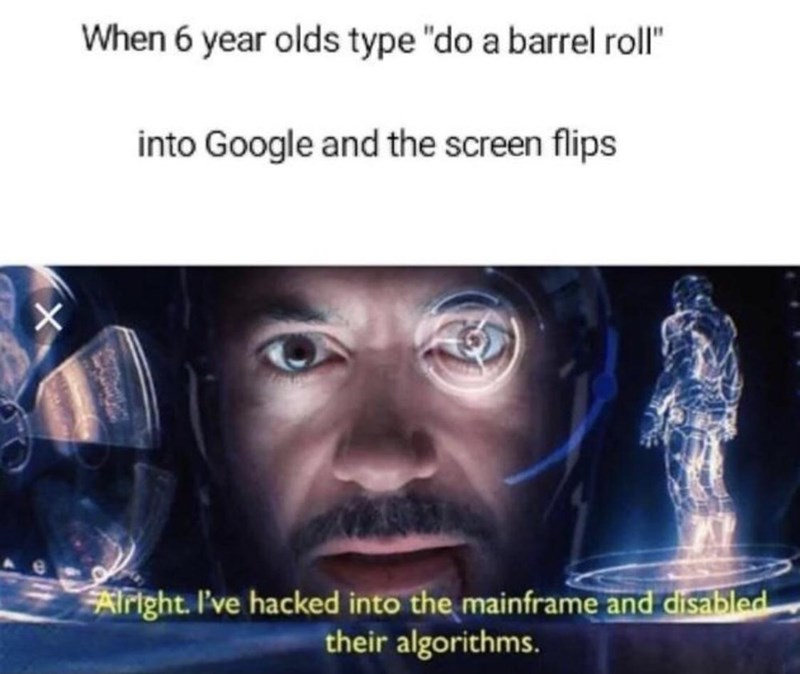 """Text - When 6 year olds type """"do a barrel roll"""" into Google and the screen flips Alright. I've hacked into the mainframe and disabled their algorithms."""