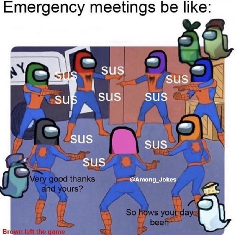 People - Emergency meetings be like: sus sUs sus sus sus sus sus sus sus Very good thanks and yours? @Among_Jokes So hows your day been Brown left the game