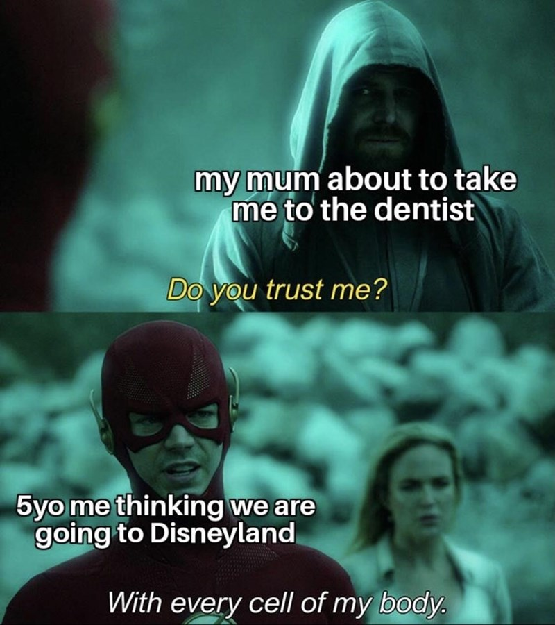 Text - my mum about to take me to the dentist Do you trust me? 5yo me thinking we are going to Disneyland With every cell of my body.