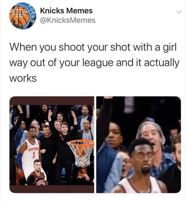People - Knicks Memes @KnicksMemes When you shoot your shot with a girl way out of your league and it actually works