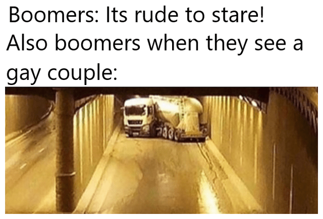 Boomers: Its rude to stare! Also boomers when they see a gay couple: truck turning in a tunnel