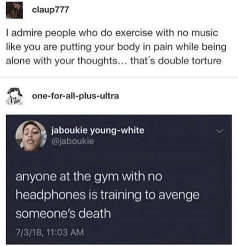 Text - claup777 I admire people who do exercise with no music like you are putting your body in pain while being alone with your thoughts... that's double torture one-for-all-plus-ultra jaboukie young-white @jaboukie anyone at the gym with no headphones is training to avenge someone's death 7/3/18, 11:03 AM