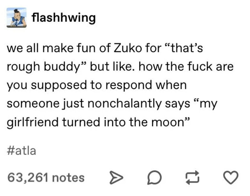 """Text - flashhwing we all make fun of Zuko for """"that's rough buddy"""" but like. how the fuck are you supposed to respond when someone just nonchalantly says """"my girlfriend turned into the moon"""" ככ #atla 63,261 notes"""