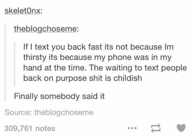 Text - skeletOnx: theblogchoseme: If I text you back fast its not because Im thirsty its because my phone was in my hand at the time. The waiting to text people back on purpose shit is childish Finally somebody said it Source: theblogchoseme 309,761 notes ...