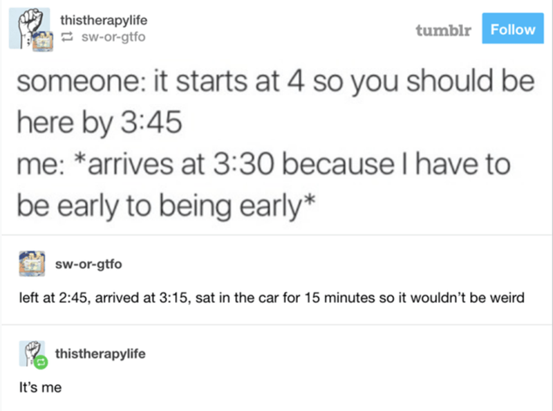 Text - thistherapylife 2 sw-or-gtfo tumblr Follow someone: it starts at 4 so you should be here by 3:45 me: *arrives at 3:30 because I have to be early to being early* sw-or-gtfo left at 2:45, arrived at 3:15, sat in the car for 15 minutes so it wouldn't be weird thistherapylife It's me