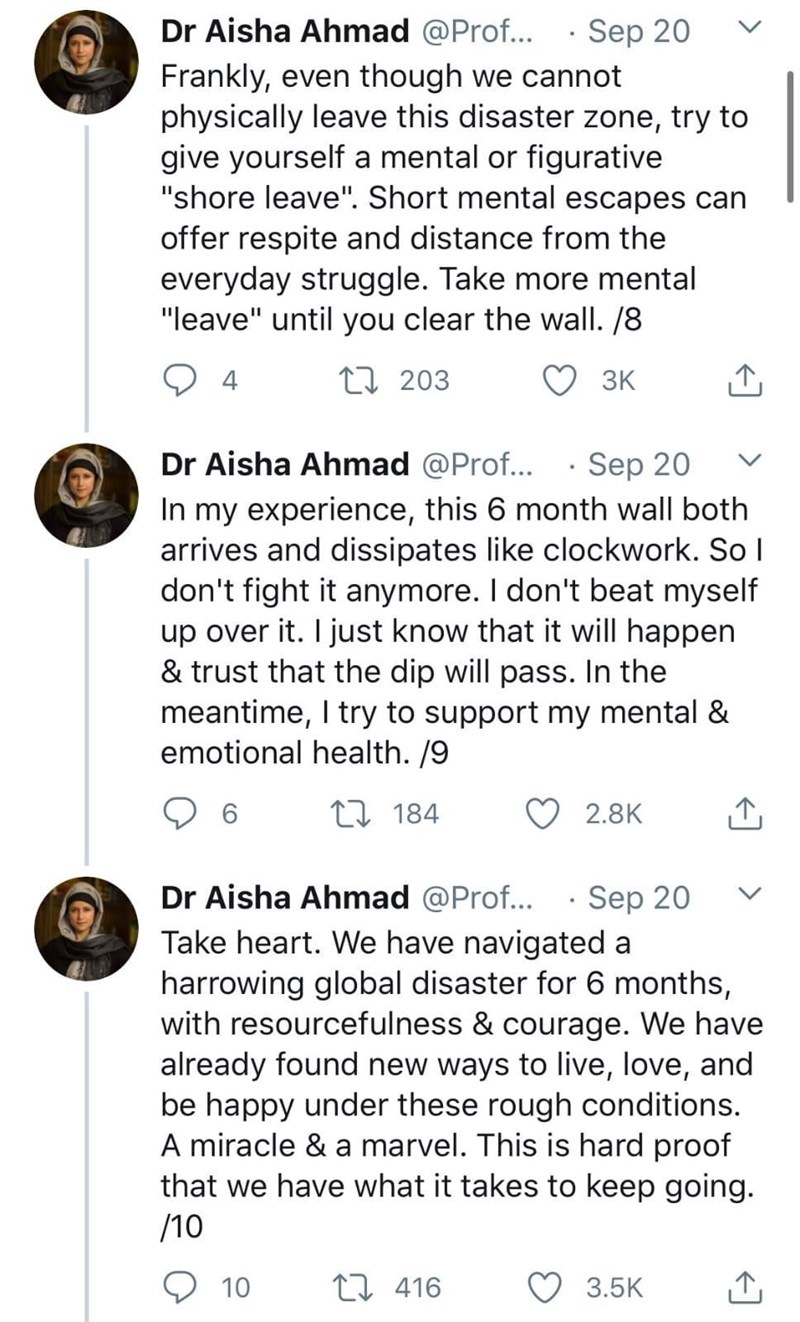 """Text - Dr Aisha Ahmad @Prof... · Sep 20 Frankly, even though we cannot physically leave this disaster zone, try to give yourself a mental or figurative """"shore leave"""". Short mental escapes can offer respite and distance from the everyday struggle. Take more mental """"leave"""" until you clear the wall. /8 4 27 203 3K Dr Aisha Ahmad @Prof... · Sep 20 In my experience, this 6 month wall both arrives and dissipates like clockwork. So I don't fight it anymore. I don't beat myself up over it. I just know t"""