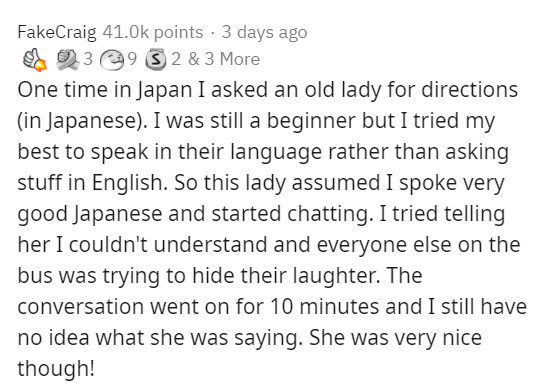 Text - FakeCraig 41.0k points · 3 days ago A O 3 29 3 2 & 3 More One time in Japan I asked an old lady for directions (in Japanese). I was still a beginner but I tried my best to speak in their language rather than asking stuff in English. So this lady assumed I spoke very good Japanese and started chatting. I tried telling her I couldn't understand and everyone else on the bus was trying to hide their laughter. The conversation went on for 10 minutes and I still have no idea what she was saying