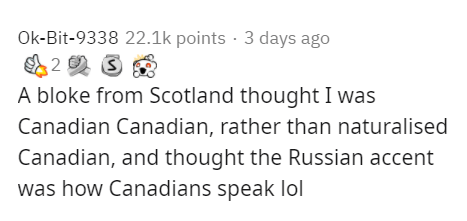 Text - Ok-Bit-9338 22.1k points · 3 days ago A bloke from Scotland thought I was Canadian Canadian, rather than naturalised Canadian, and thought the Russian accent was how Canadians speak lol