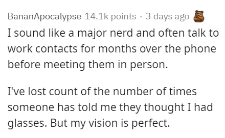 Text - BananApocalypse 14.1k points · 3 days ago I sound like a major nerd and often talk to work contacts for months over the phone before meeting them in person. I've lost count of the number of times someone has told me they thought I had glasses. But my vision is perfect.