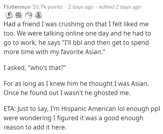 """Text - Fluttermun 10.7k points · 2 days ago · edited 2 days ago F Had a friend I was crushing on that I felt liked me too. We were talking online one day and he had to go to work, he says """"I'll bbl and then get to spend more time with my favorite Asian."""" I asked, """"who's that?"""" For as long as I knew him he thought I was Asian. Once he found out I wasn't he ghosted me. ETA: Just to say, I'm Hispanic American lol enough ppl were wondering I figured it was a good enough reason to add it here."""