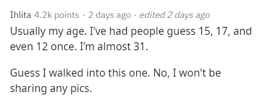 Text - Ihlita 4.2k points · 2 days ago · edited 2 days ago Usually my age. I've had people guess 15, 17, and even 12 once. I'm almost 31. Guess I walked into this one. No, I won't be sharing any pics.