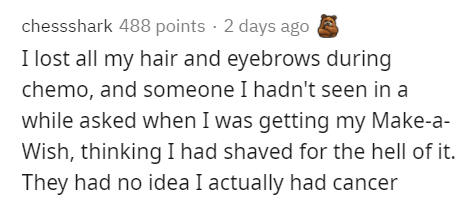 Text - chessshark 488 points · 2 days ago I lost all my hair and eyebrows during chemo, and someone I hadn't seen in a while asked when I was getting my Make-a- Wish, thinking I had shaved for the hell of it. They had no idea I actually had cancer