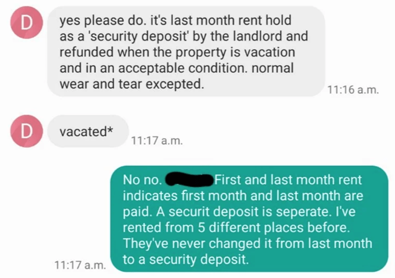 Text - Text - yes please do. it's last month rent hold as a 'security deposit' by the landlord and refunded when the property is vacation and in an acceptable condition. normal wear and tear excepted. 11:16 a.m. D vacated* 11:17 a.m. No no. First and last month rent indicates first month and last month are paid. A securit deposit is seperate. I've rented from 5 different places before. They've never changed it from last month to a security deposit. 11:17 a.m. D