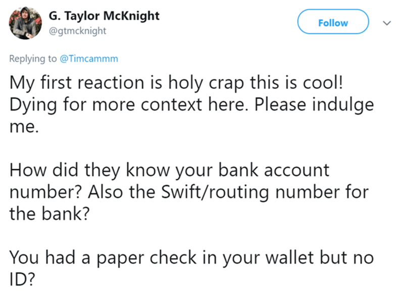 Text - G. Taylor McKnight Follow @gtmcknight Replying to @Timcammm My first reaction is holy crap this is cool! Dying for more context here. Please indulge me. How did they know your bank account number? Also the Swift/routing number for the bank? You had a paper check in your wallet but no ID?