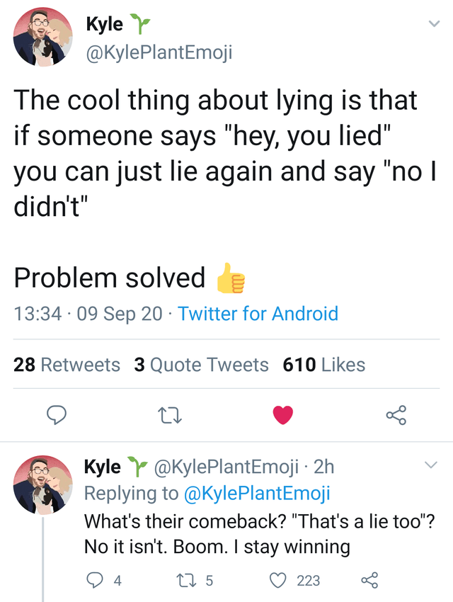 """Text - Kyle Y @KylePlantEmoji The cool thing about lying is that if someone says """"hey, you lied"""" you can just lie again and say """"no I didn't"""" Problem solved e 13:34 · 09 Sep 20 · Twitter for Android 28 Retweets 3 Quote Tweets 610 Likes Kyle Y @KylePlantEmoji · 2h Replying to @KylePlantEmoji What's their comeback? """"That's a lie too""""? No it isn't. Boom. I stay winning 4 27 5 223 >"""