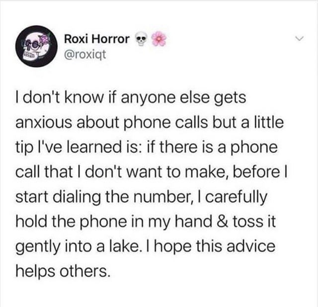 Text - Roxi Horror @roxiqt I don't know if anyone else gets anxious about phone calls but a little tip l've learned is: if there is a phone call that I don't want to make, before I start dialing the number, I carefully hold the phone in my hand & toss it gently into a lake. I hope this advice helps others.