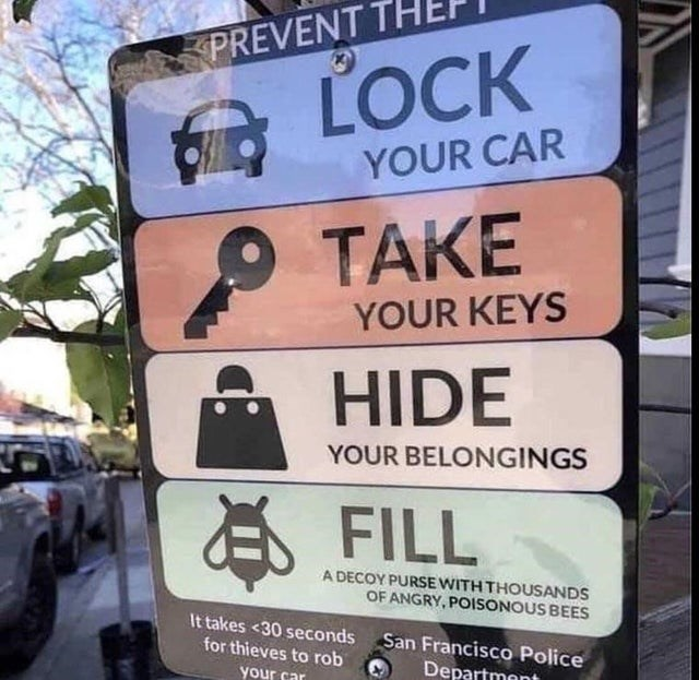 Signage - PREVENT LOCK YOUR CAR P TAKE YOUR KEYS HIDE YOUR BELONGINGS E FILL A DECOY PURSE WITH THOUSANDS OF ANGRY, POISONOUS BEES It takes <30 seconds San Francisco Police for thieves to rob your car Departmont