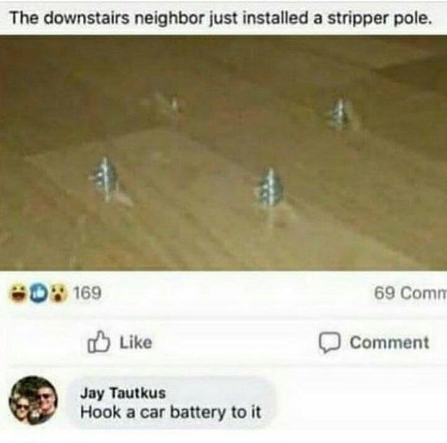 Text - The downstairs neighbor just installed a stripper pole. 6O 169 69 Comm O Like Comment Jay Tautkus Hook a car battery to it