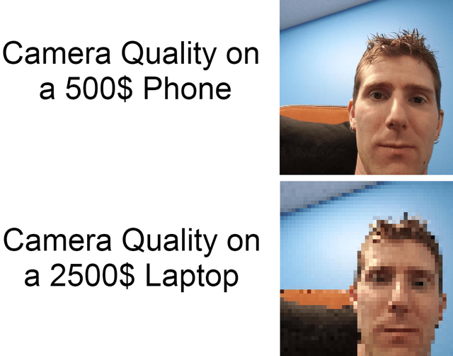 Face - Camera Quality on a 500$ Phone Camera Quality on a 2500$ Laptop
