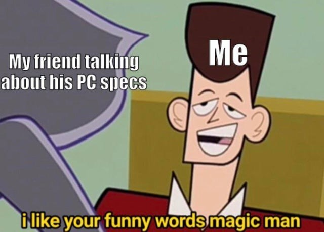 Cartoon - Me My friend talking about his PC specs i like your funny words magic man