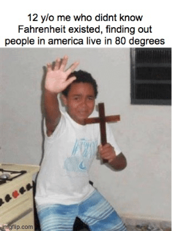 Arm - 12 y/o me who didnt know Fahrenheit existed, finding out people in america live in 80 degrees mgfip.com