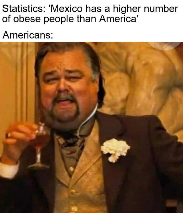 Funny meme about americans being obese and making fun of other places like mexico for being obese fat leonardo dicaprio laughing
