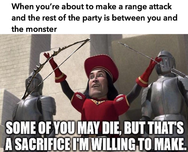 Photo caption - When you're about to make a range attack and the rest of the party is between you and the monster SOME OF YOU MAY DIE, BUT THAT'S A SACRIFICE I'M WILLING TO MAKE.